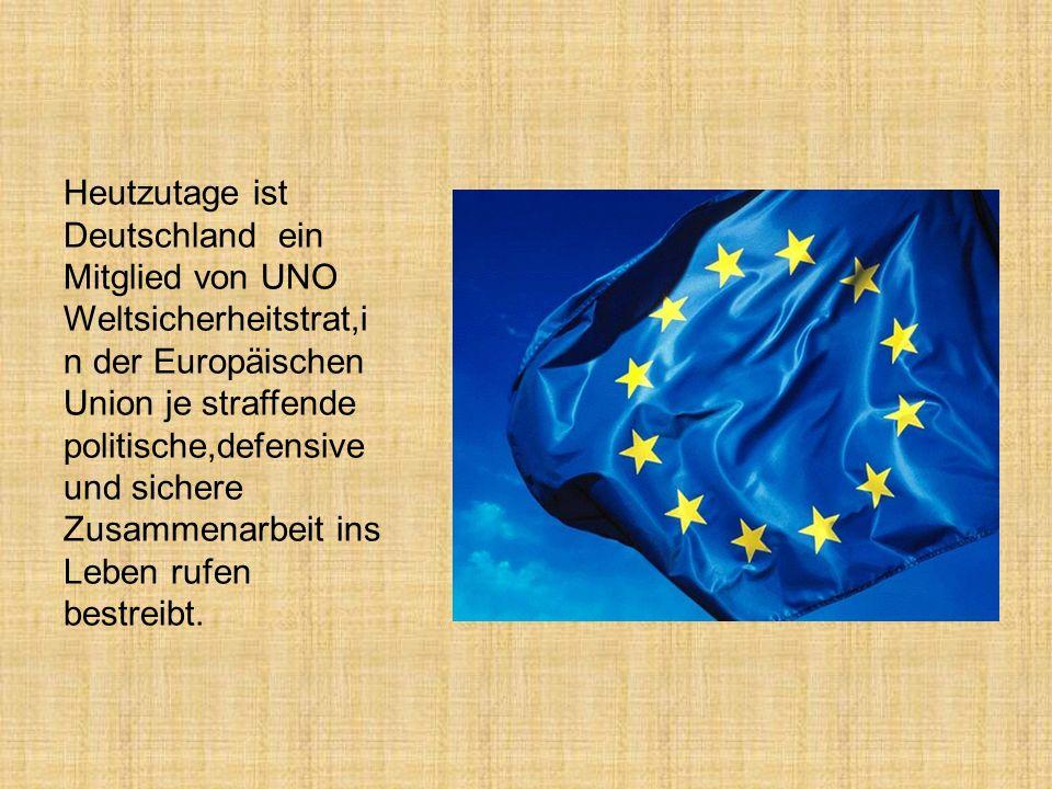 Heutzutage ist Deutschland ein Mitglied von UNO Weltsicherheitstrat,in der Europäischen Union je straffende politische,defensive und sichere Zusammenarbeit ins Leben rufen bestreibt.