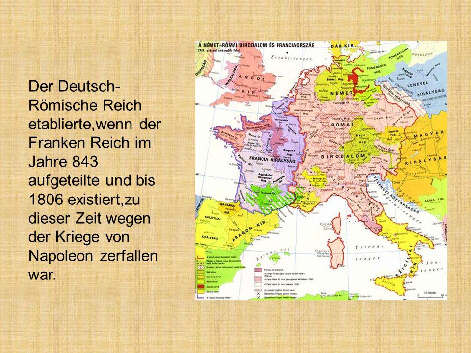 Der Deutsch-Römische Reich etablierte,wenn der Franken Reich im Jahre 843 aufgeteilte und bis 1806 existiert,zu dieser Zeit wegen der Kriege von Napoleon zerfallen war.