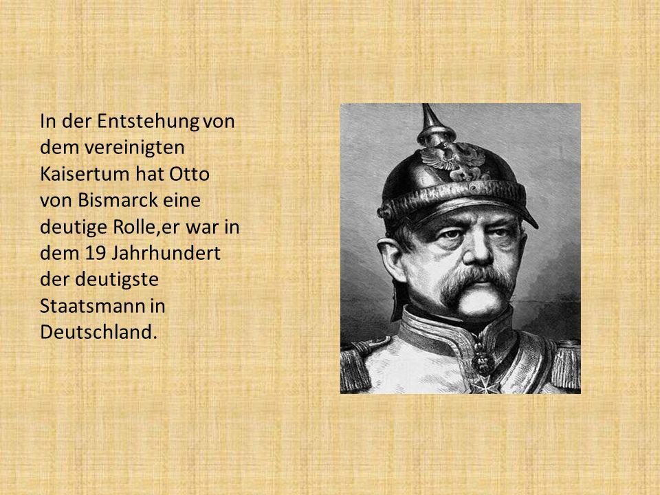 In der Entstehung von dem vereinigten Kaisertum hat Otto von Bismarck eine deutige Rolle,er war in dem 19 Jahrhundert der deutigste Staatsmann in Deutschland.