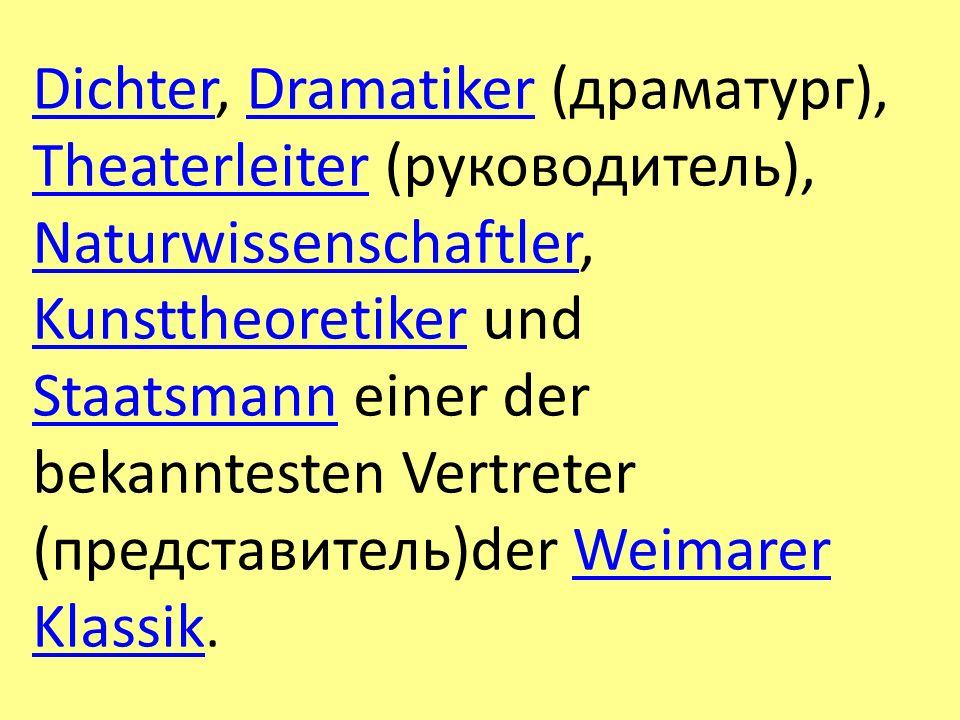 Dichter, Dramatiker (драматург), Theaterleiter (руководитель), Naturwissenschaftler, Kunsttheoretiker und Staatsmann einer der bekanntesten Vertreter (представитель)der Weimarer Klassik.