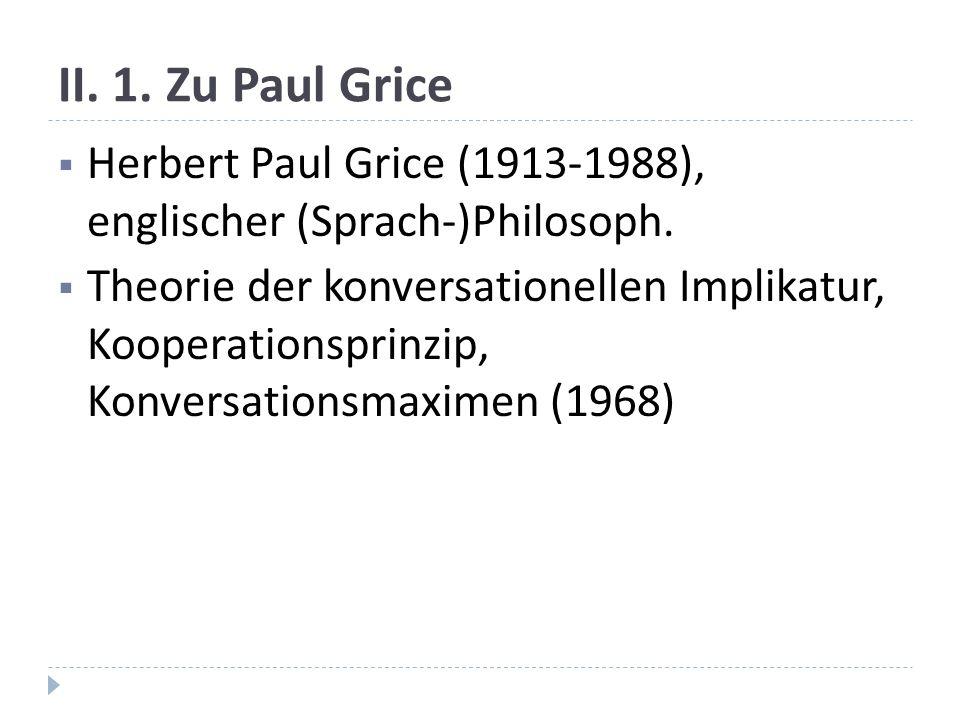 II. 1. Zu Paul Grice Herbert Paul Grice (1913-1988), englischer (Sprach-)Philosoph.