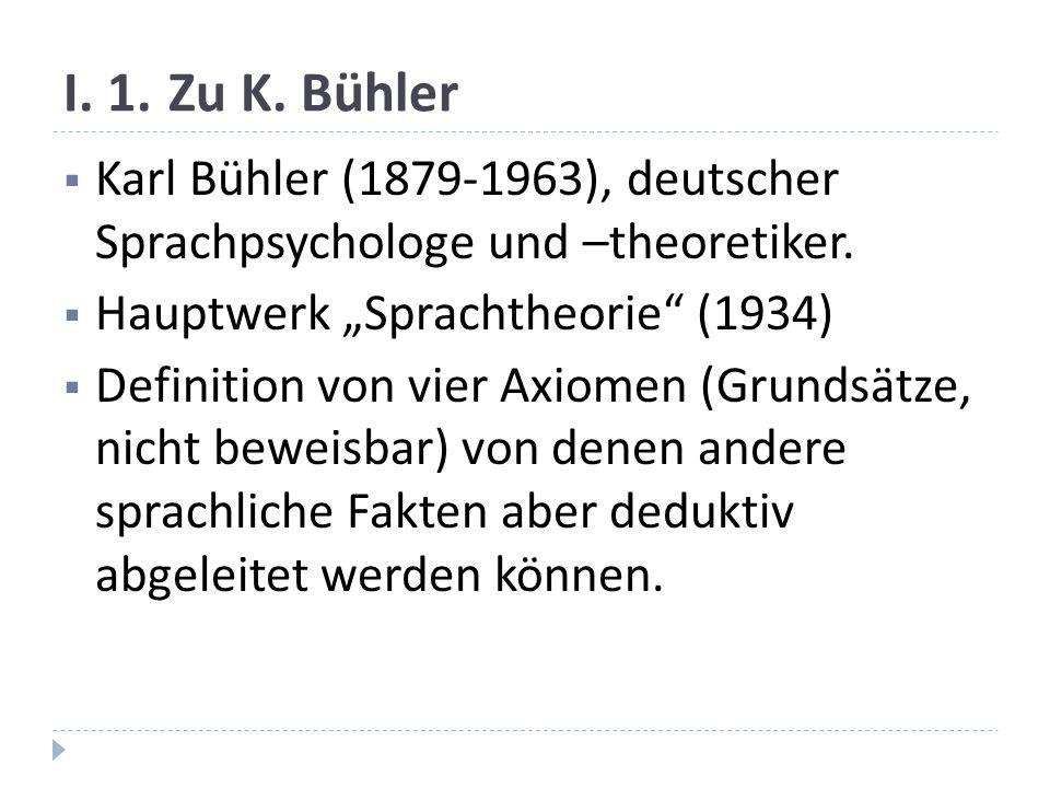 """I. 1. Zu K. Bühler Karl Bühler (1879-1963), deutscher Sprachpsychologe und –theoretiker. Hauptwerk """"Sprachtheorie (1934)"""