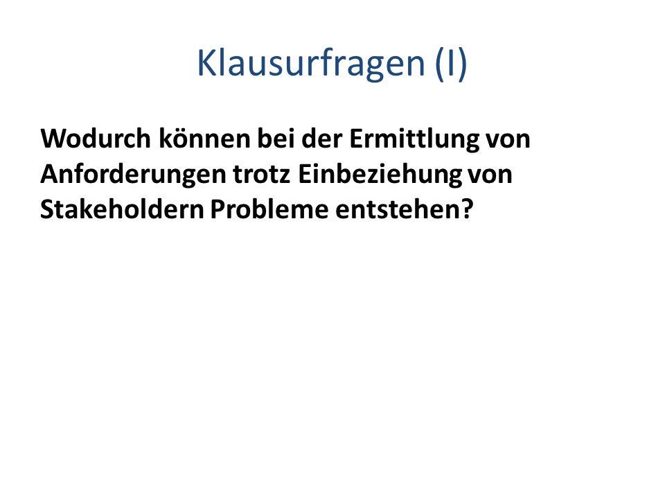 Klausurfragen (I) Wodurch können bei der Ermittlung von Anforderungen trotz Einbeziehung von Stakeholdern Probleme entstehen