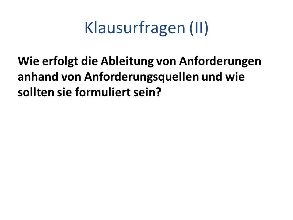 Klausurfragen (II) Wie erfolgt die Ableitung von Anforderungen anhand von Anforderungsquellen und wie sollten sie formuliert sein