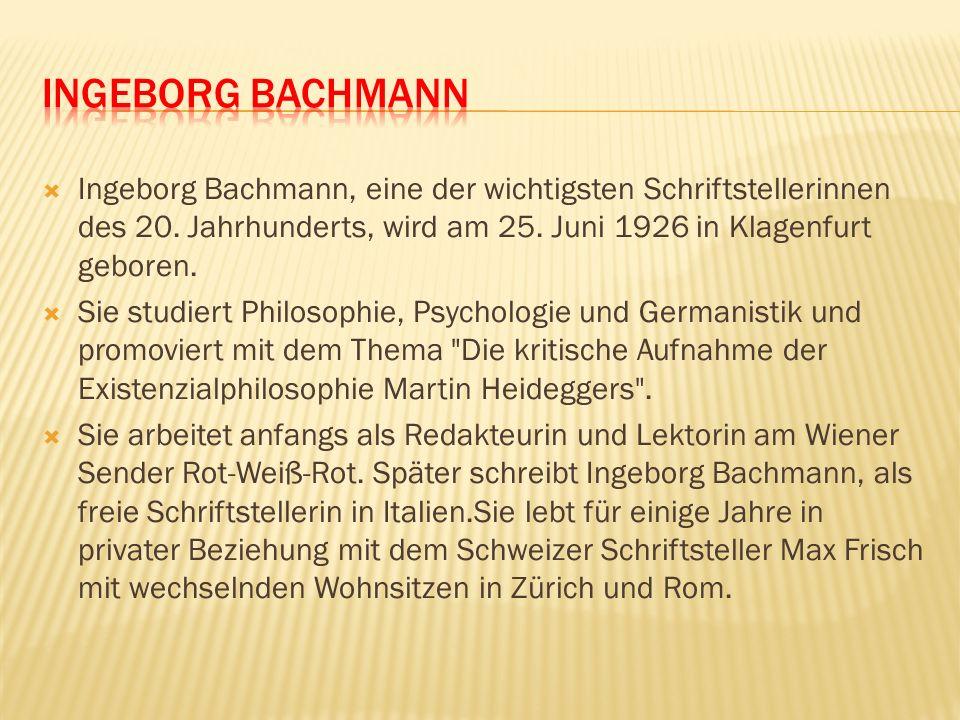 INGEBORG BACHMANN Ingeborg Bachmann, eine der wichtigsten Schriftstellerinnen des 20. Jahrhunderts, wird am 25. Juni 1926 in Klagenfurt geboren.