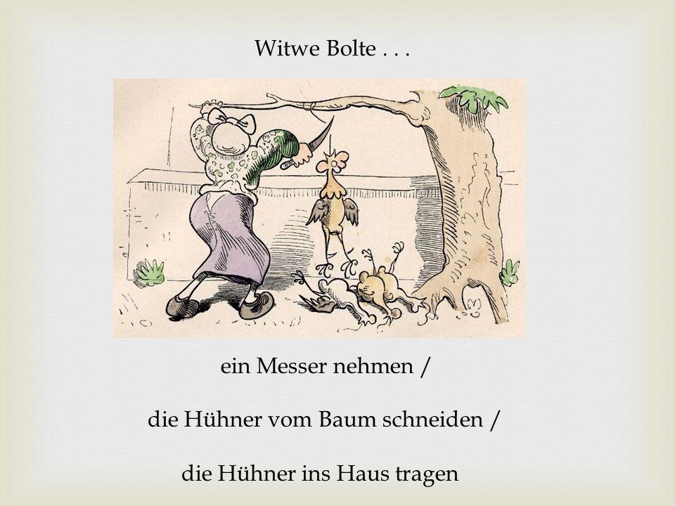 Witwe Bolte . . . ein Messer nehmen / die Hühner vom Baum schneiden / die Hühner ins Haus tragen