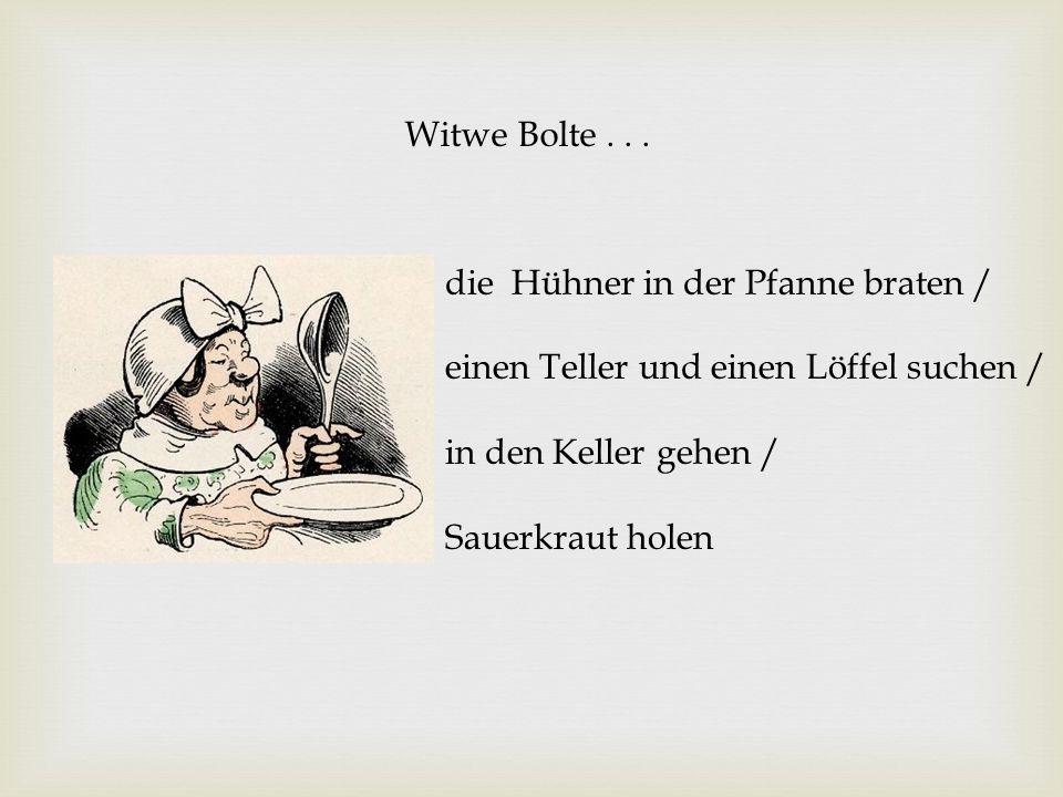 Witwe Bolte . . .die Hühner in der Pfanne braten / einen Teller und einen Löffel suchen / in den Keller gehen /