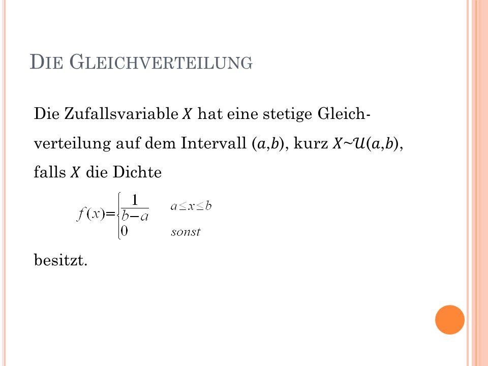 Die Gleichverteilung Die Zufallsvariable 𝑋 hat eine stetige Gleich-verteilung auf dem Intervall (𝑎,𝑏), kurz 𝑋~𝒰(𝑎,𝑏),