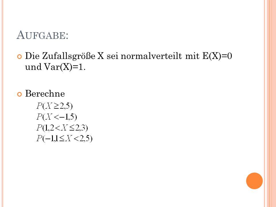 Aufgabe: Die Zufallsgröße X sei normalverteilt mit E(X)=0 und Var(X)=1. Berechne