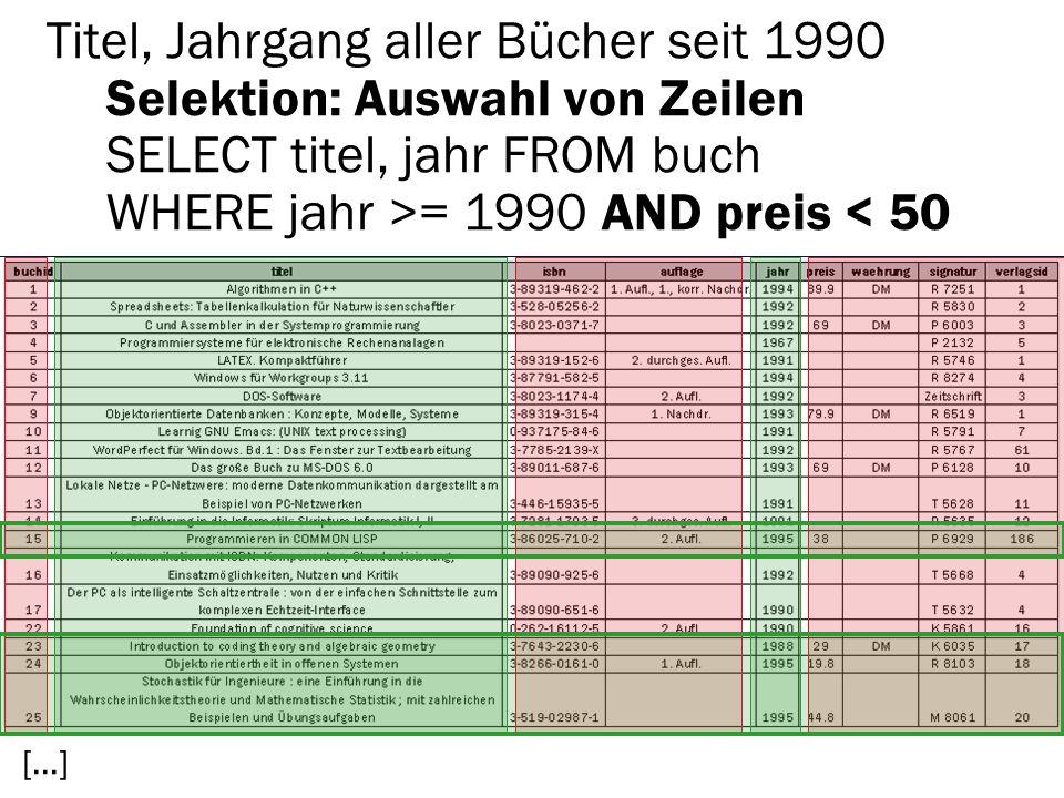 Titel, Jahrgang aller Bücher seit 1990 Selektion: Auswahl von Zeilen SELECT titel, jahr FROM buch WHERE jahr >= 1990 AND preis < 50