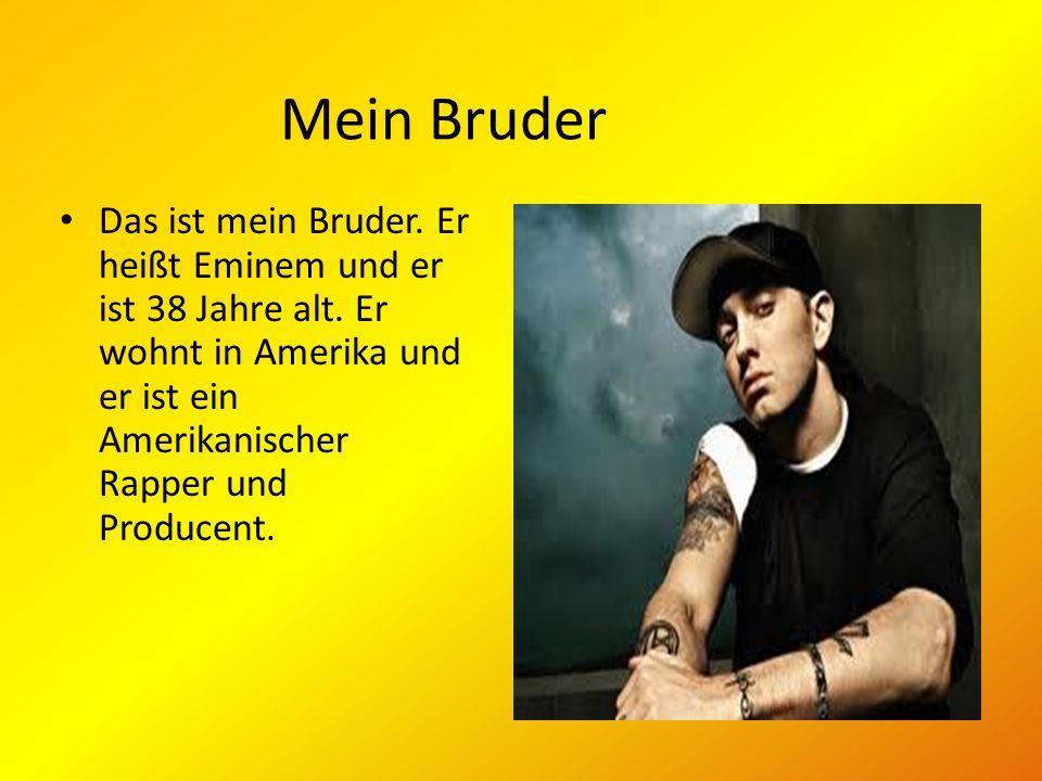 Mein Bruder Das ist mein Bruder. Er heißt Eminem und er ist 38 Jahre alt.