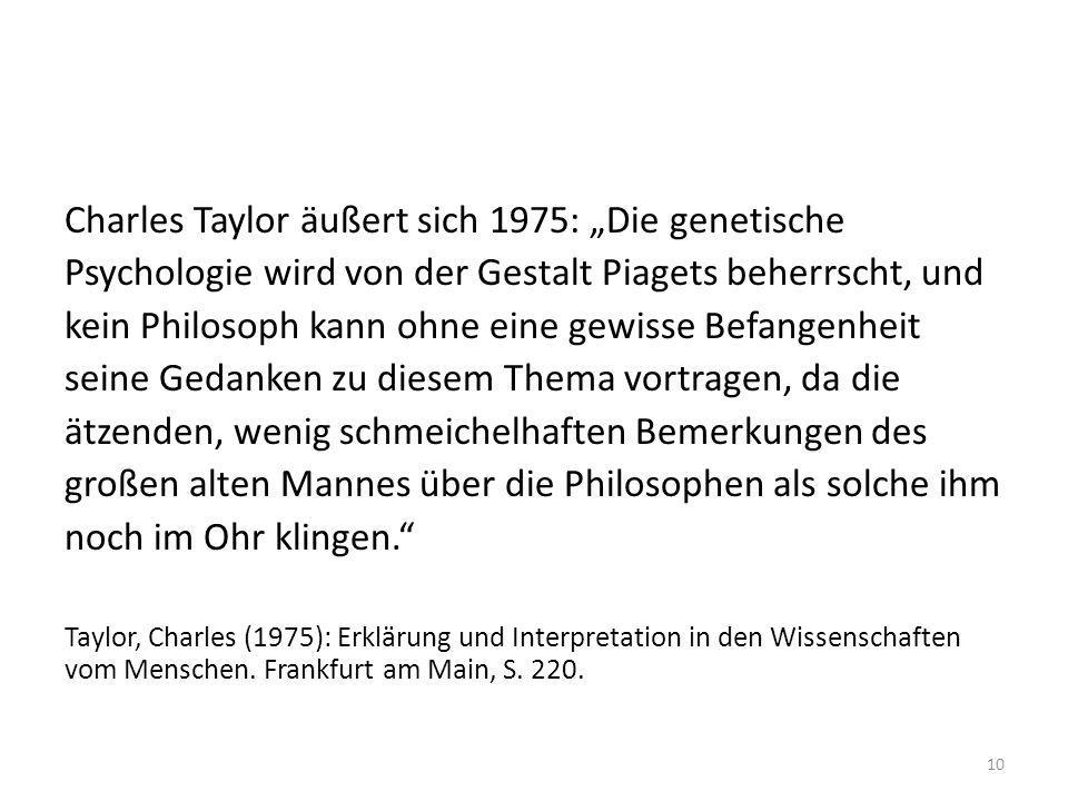 """Charles Taylor äußert sich 1975: """"Die genetische Psychologie wird von der Gestalt Piagets beherrscht, und kein Philosoph kann ohne eine gewisse Befangenheit seine Gedanken zu diesem Thema vortragen, da die ätzenden, wenig schmeichelhaften Bemerkungen des großen alten Mannes über die Philosophen als solche ihm noch im Ohr klingen."""