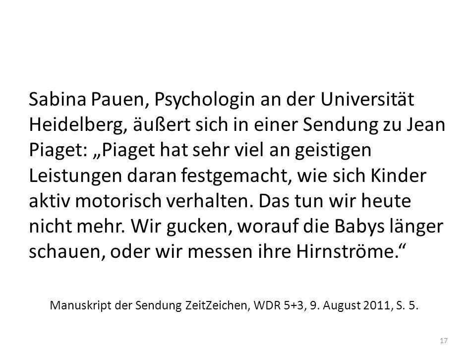"""Sabina Pauen, Psychologin an der Universität Heidelberg, äußert sich in einer Sendung zu Jean Piaget: """"Piaget hat sehr viel an geistigen Leistungen daran festgemacht, wie sich Kinder aktiv motorisch verhalten. Das tun wir heute nicht mehr. Wir gucken, worauf die Babys länger schauen, oder wir messen ihre Hirnströme."""