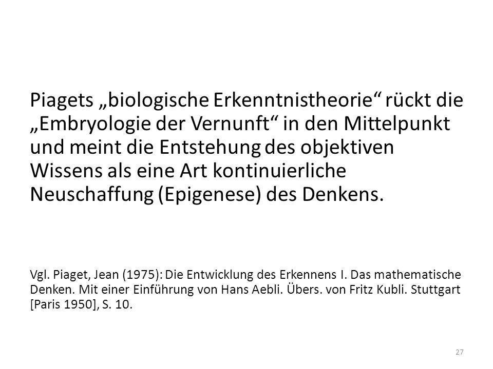 """Piagets """"biologische Erkenntnistheorie rückt die """"Embryologie der Vernunft in den Mittelpunkt und meint die Entstehung des objektiven Wissens als eine Art kontinuierliche Neuschaffung (Epigenese) des Denkens."""