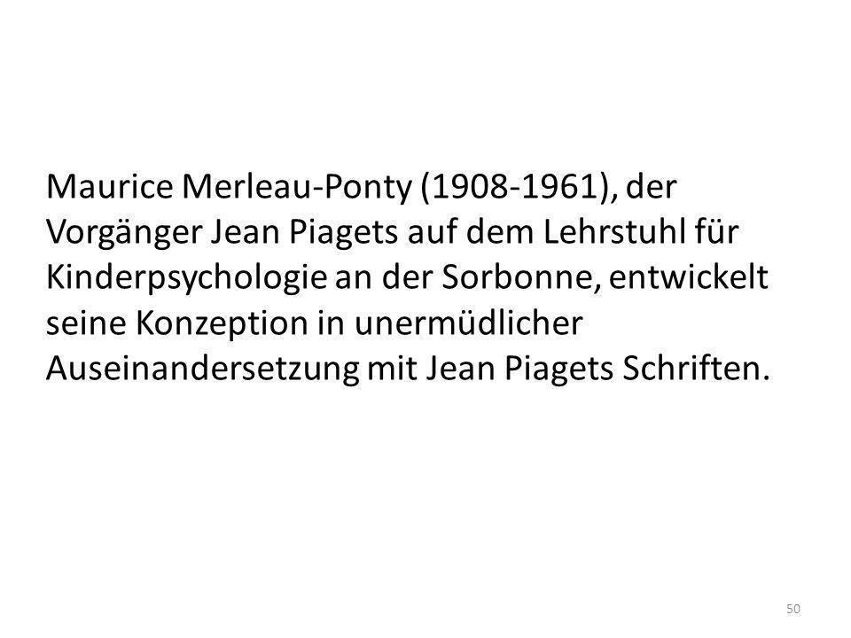 Maurice Merleau-Ponty (1908-1961), der Vorgänger Jean Piagets auf dem Lehrstuhl für Kinderpsychologie an der Sorbonne, entwickelt seine Konzeption in unermüdlicher Auseinandersetzung mit Jean Piagets Schriften.