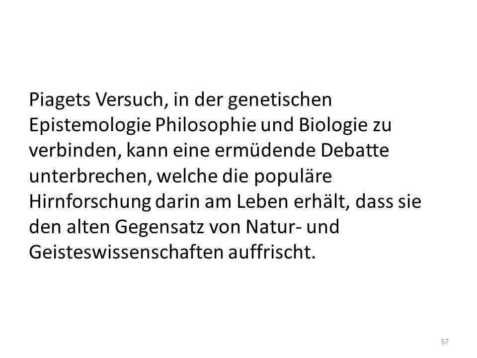 Piagets Versuch, in der genetischen Epistemologie Philosophie und Biologie zu verbinden, kann eine ermüdende Debatte unterbrechen, welche die populäre Hirnforschung darin am Leben erhält, dass sie den alten Gegensatz von Natur- und Geisteswissenschaften auffrischt.