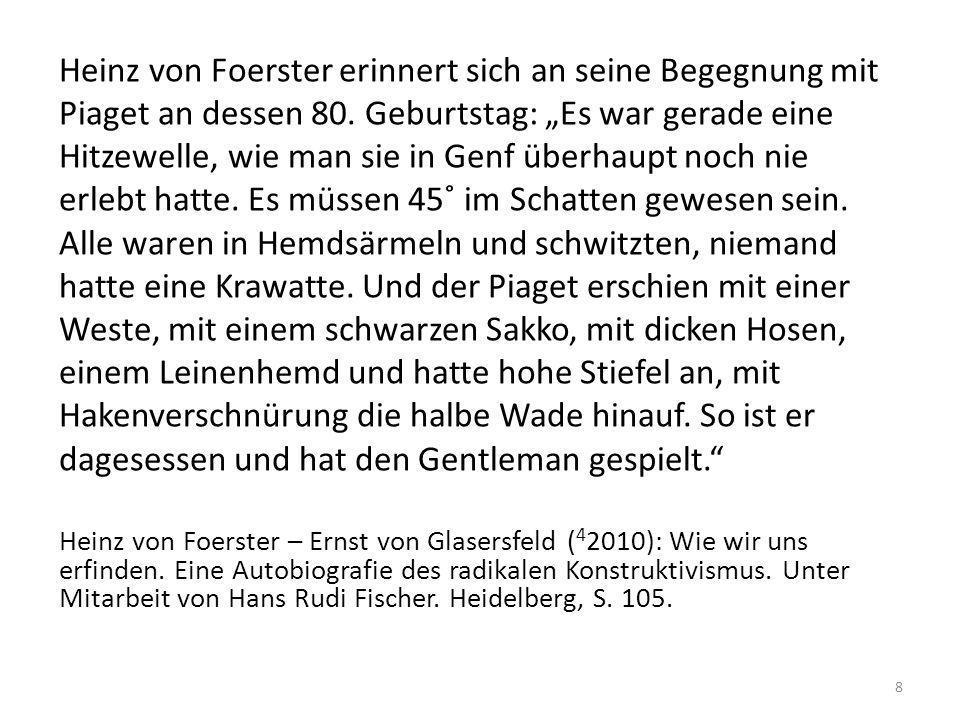 """Heinz von Foerster erinnert sich an seine Begegnung mit Piaget an dessen 80. Geburtstag: """"Es war gerade eine Hitzewelle, wie man sie in Genf überhaupt noch nie erlebt hatte. Es müssen 45˚ im Schatten gewesen sein. Alle waren in Hemdsärmeln und schwitzten, niemand hatte eine Krawatte. Und der Piaget erschien mit einer Weste, mit einem schwarzen Sakko, mit dicken Hosen, einem Leinenhemd und hatte hohe Stiefel an, mit Hakenverschnürung die halbe Wade hinauf. So ist er dagesessen und hat den Gentleman gespielt."""