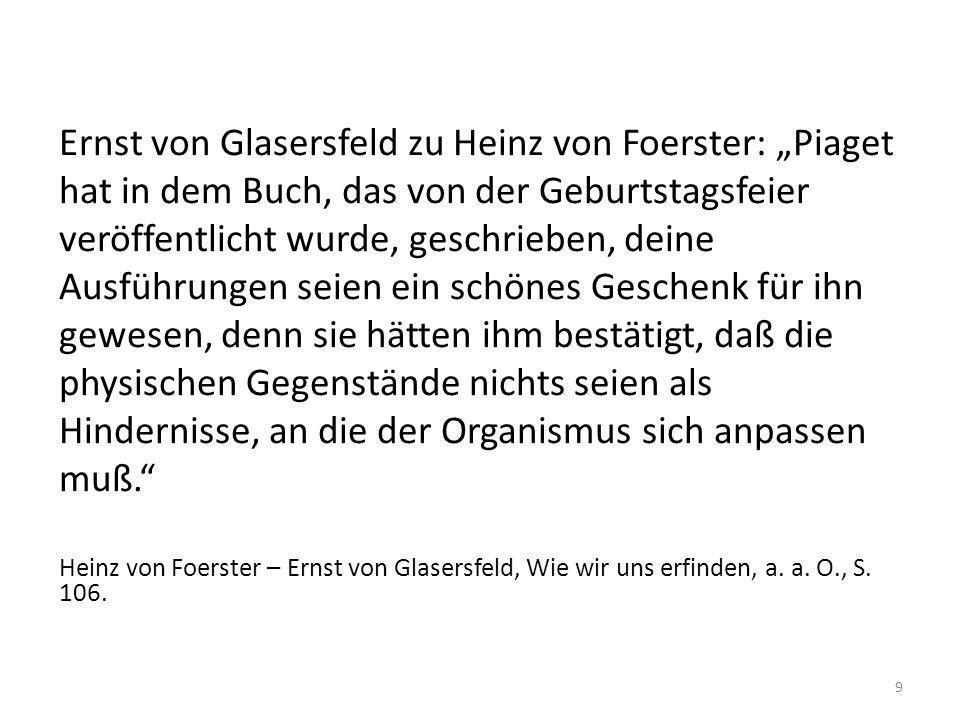 """Ernst von Glasersfeld zu Heinz von Foerster: """"Piaget hat in dem Buch, das von der Geburtstagsfeier veröffentlicht wurde, geschrieben, deine Ausführungen seien ein schönes Geschenk für ihn gewesen, denn sie hätten ihm bestätigt, daß die physischen Gegenstände nichts seien als Hindernisse, an die der Organismus sich anpassen muß."""