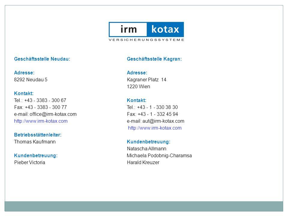 Geschäftsstelle Neudau: Geschäftsstelle Kagran: Adresse: Adresse: 8292 Neudau 5 Kagraner Platz 14 1220 Wien Kontakt: Tel.: +43 - 3383 - 300 67 Kontakt: Fax: +43 - 3383 - 300 77 Tel.: +43 - 1 - 330 38 30 e-mail: office@irm-kotax.com Fax: +43 - 1 - 332 45 94 http://www.irm-kotax.com e-mail: aut@irm-kotax.com http://www.irm-kotax.com Betriebsstättenleiter: Thomas Kaufmann Kundenbetreuung: Natascha Allmann Kundenbetreuung: Michaela Podobnig-Charamsa Pieber Victoria Harald Kreuzer