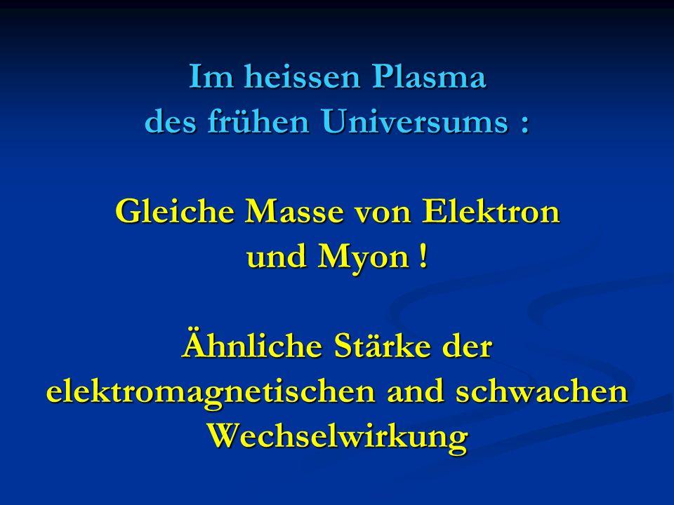 Im heissen Plasma des frühen Universums : Gleiche Masse von Elektron und Myon .