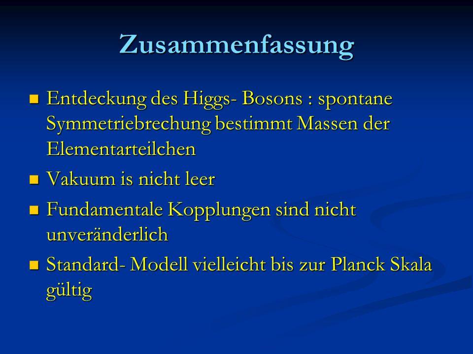 Zusammenfassung Entdeckung des Higgs- Bosons : spontane Symmetriebrechung bestimmt Massen der Elementarteilchen.
