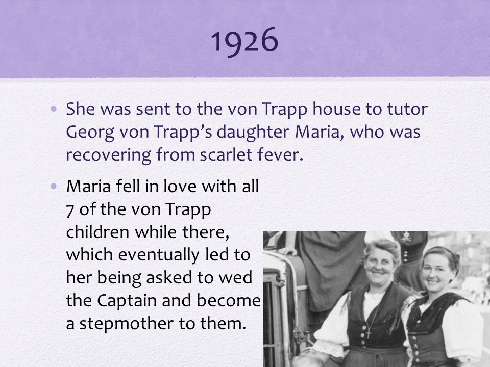 1926 She was sent to the von Trapp house to tutor Georg von Trapp's daughter Maria, who was recovering from scarlet fever.