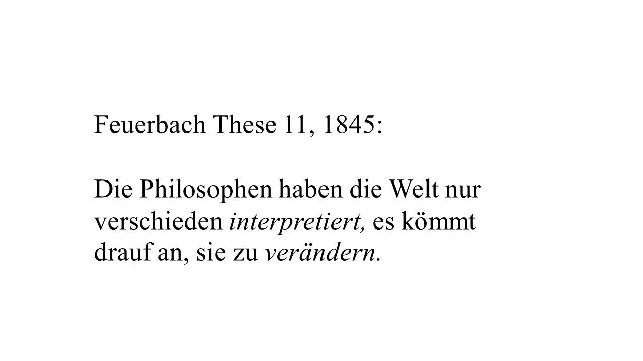 Feuerbach These 11, 1845: Die Philosophen haben die Welt nur verschieden interpretiert, es kömmt.