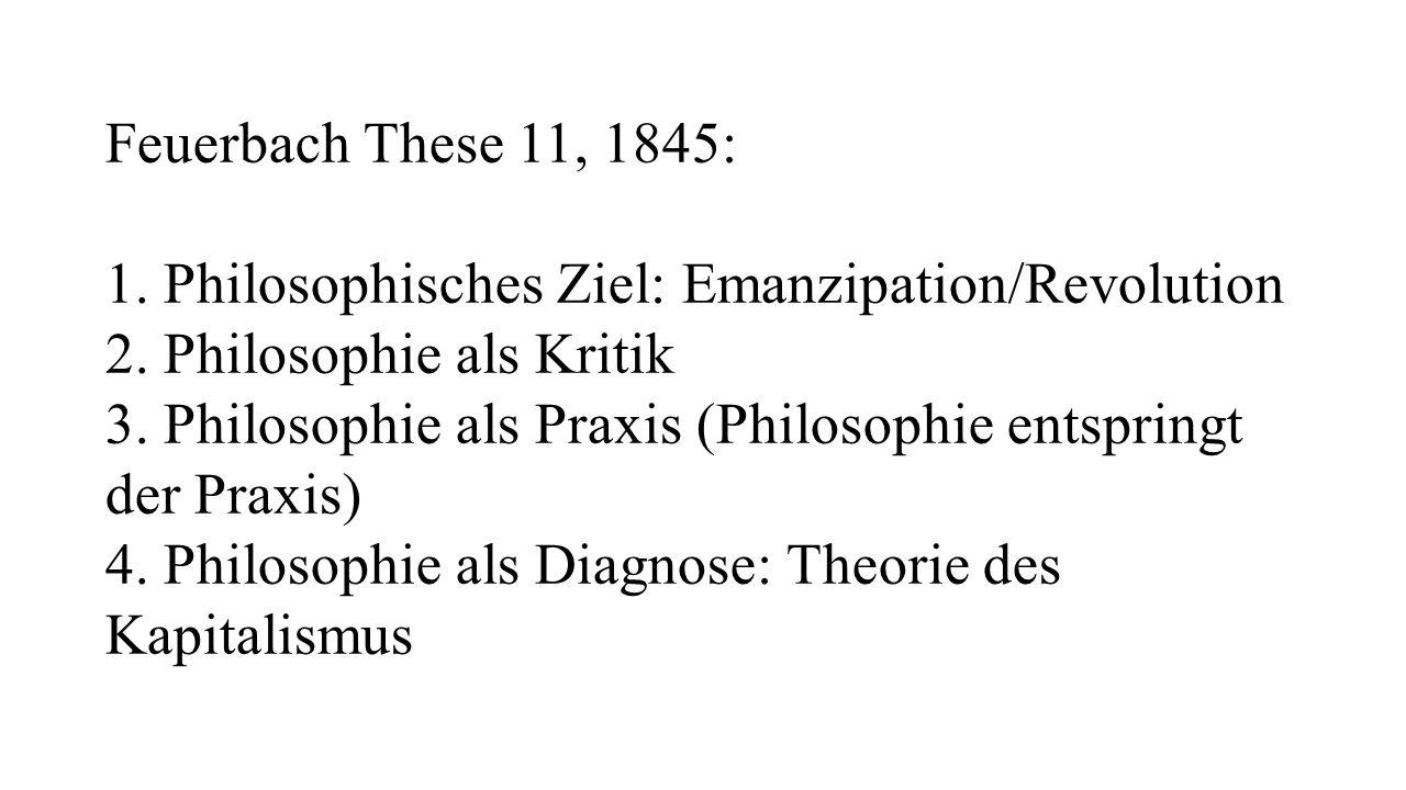 Feuerbach These 11, 1845: 1. Philosophisches Ziel: Emanzipation/Revolution. 2. Philosophie als Kritik.
