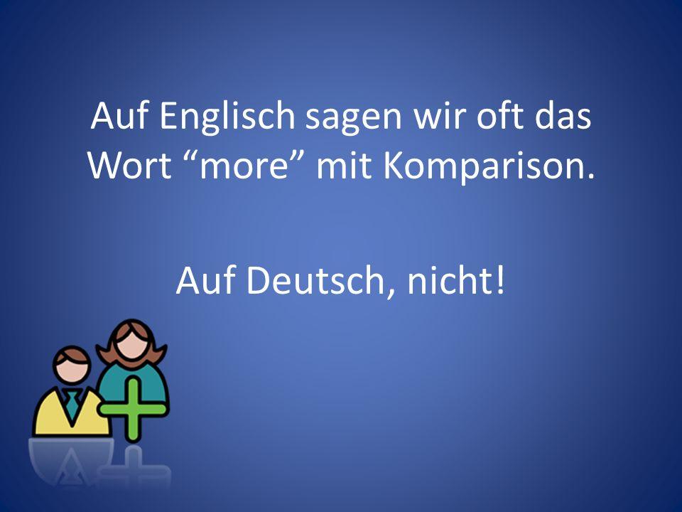 Auf Englisch sagen wir oft das Wort more mit Komparison.