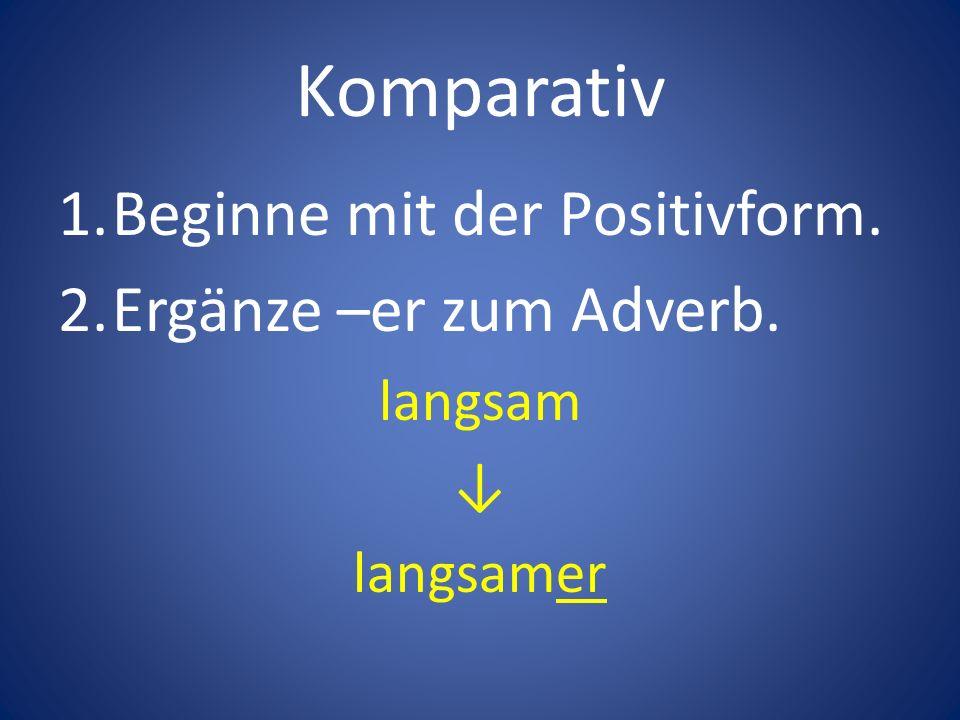 Komparativ Beginne mit der Positivform. Ergänze –er zum Adverb.