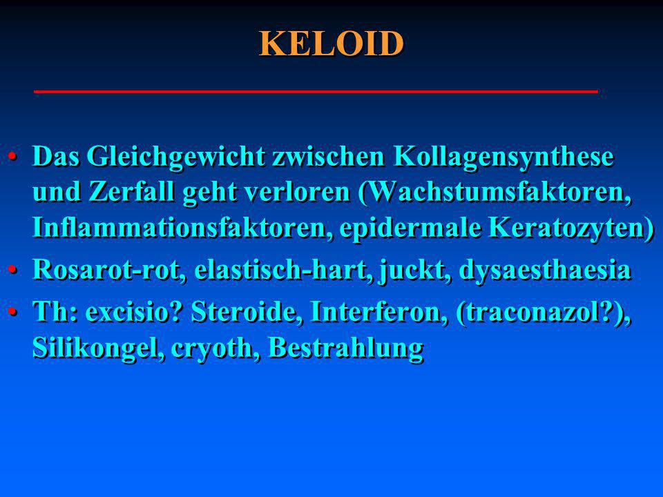KELOID Das Gleichgewicht zwischen Kollagensynthese und Zerfall geht verloren (Wachstumsfaktoren, Inflammationsfaktoren, epidermale Keratozyten)