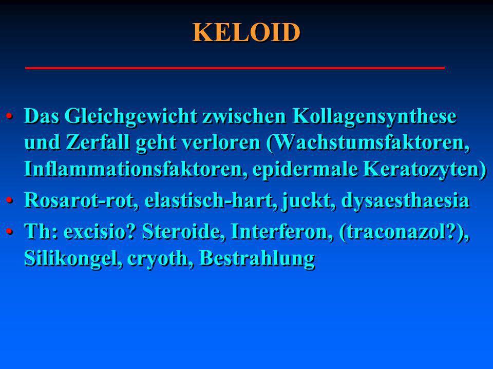 KELOIDDas Gleichgewicht zwischen Kollagensynthese und Zerfall geht verloren (Wachstumsfaktoren, Inflammationsfaktoren, epidermale Keratozyten)