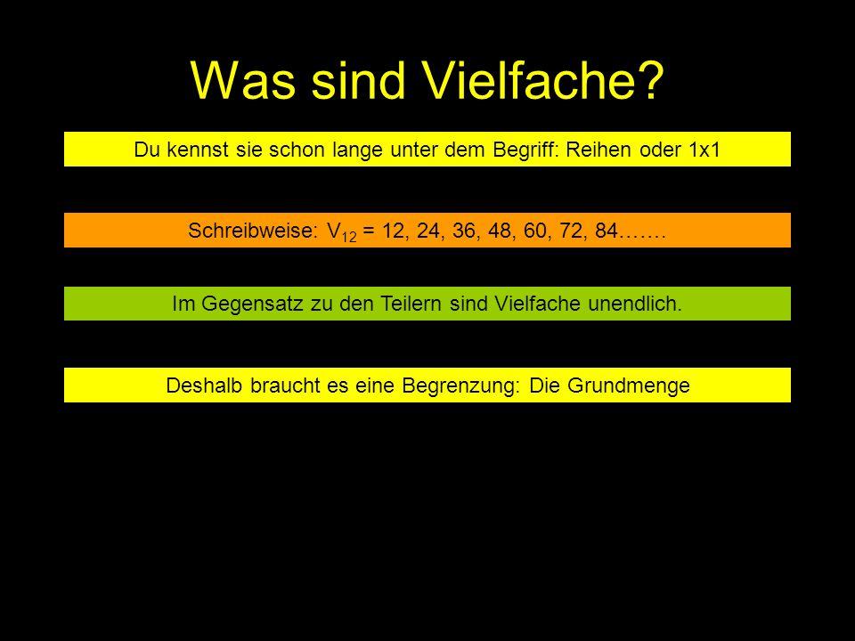 Was sind Vielfache Du kennst sie schon lange unter dem Begriff: Reihen oder 1x1. Schreibweise: V12 = 12, 24, 36, 48, 60, 72, 84…….