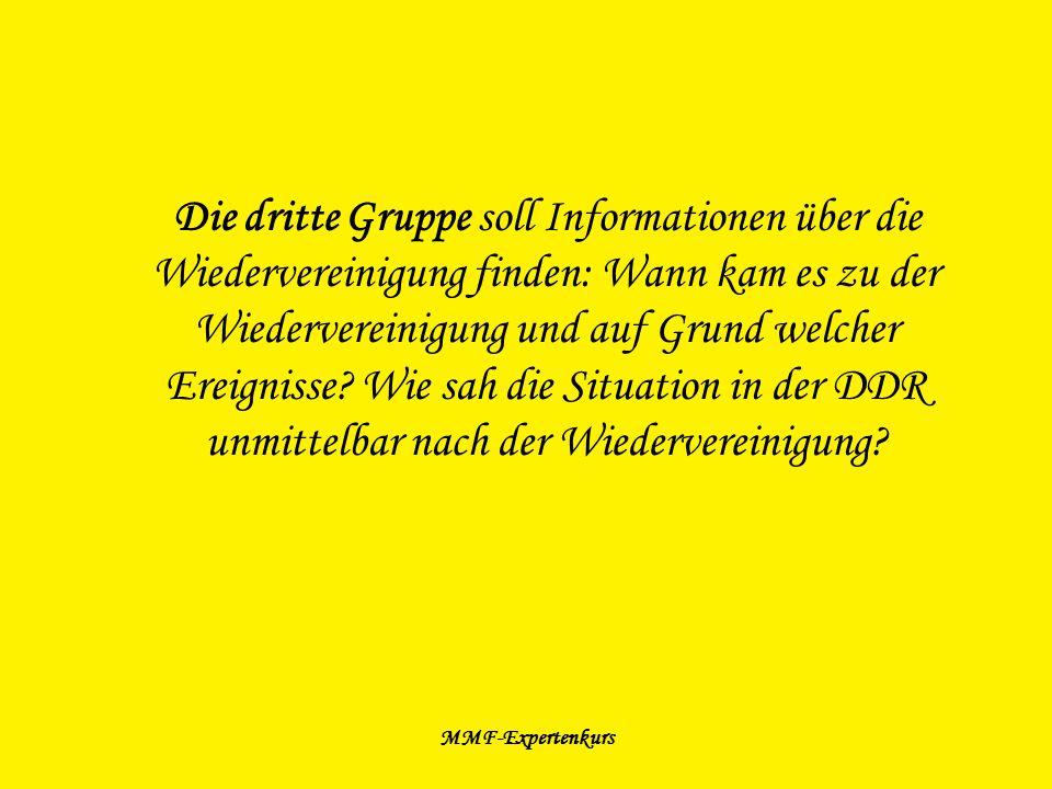 Die dritte Gruppe soll Informationen über die Wiedervereinigung finden: Wann kam es zu der Wiedervereinigung und auf Grund welcher Ereignisse Wie sah die Situation in der DDR unmittelbar nach der Wiedervereinigung