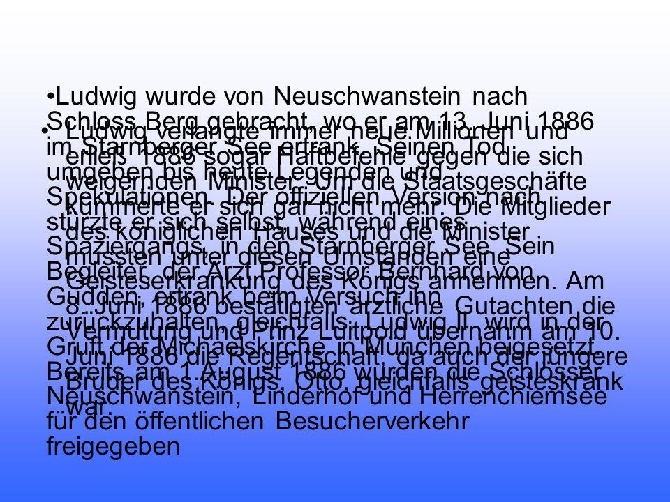 Ludwig wurde von Neuschwanstein nach Schloss Berg gebracht, wo er am 13. Juni 1886 im Starnberger See ertrank. Seinen Tod umgeben bis heute Legenden und Spekulationen. Der offiziellen Version nach stürzte er sich selbst, während eines Spaziergangs, in den Starnberger See. Sein Begleiter, der Arzt Professor Bernhard von Gudden, ertrank beim Versuch ihn zurückzuhalten, gleichfalls. Ludwig II. wird in der Gruft der Michaelskirche in München beigesetzt. Bereits am 1.August 1886 wurden die Schlösser Neuschwanstein, Linderhof und Herrenchiemsee für den öffentlichen Besucherverkehr freigegeben