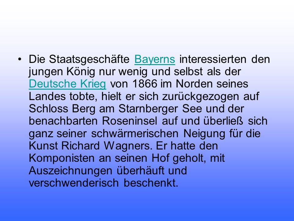 Die Staatsgeschäfte Bayerns interessierten den jungen König nur wenig und selbst als der Deutsche Krieg von 1866 im Norden seines Landes tobte, hielt er sich zurückgezogen auf Schloss Berg am Starnberger See und der benachbarten Roseninsel auf und überließ sich ganz seiner schwärmerischen Neigung für die Kunst Richard Wagners.