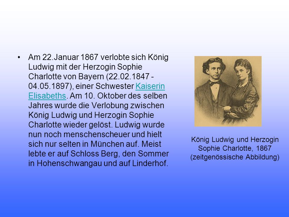Am 22.Januar 1867 verlobte sich König Ludwig mit der Herzogin Sophie Charlotte von Bayern (22.02.1847 - 04.05.1897), einer Schwester Kaiserin Elisabeths. Am 10. Oktober des selben Jahres wurde die Verlobung zwischen König Ludwig und Herzogin Sophie Charlotte wieder gelöst. Ludwig wurde nun noch menschenscheuer und hielt sich nur selten in München auf. Meist lebte er auf Schloss Berg, den Sommer in Hohenschwangau und auf Linderhof.