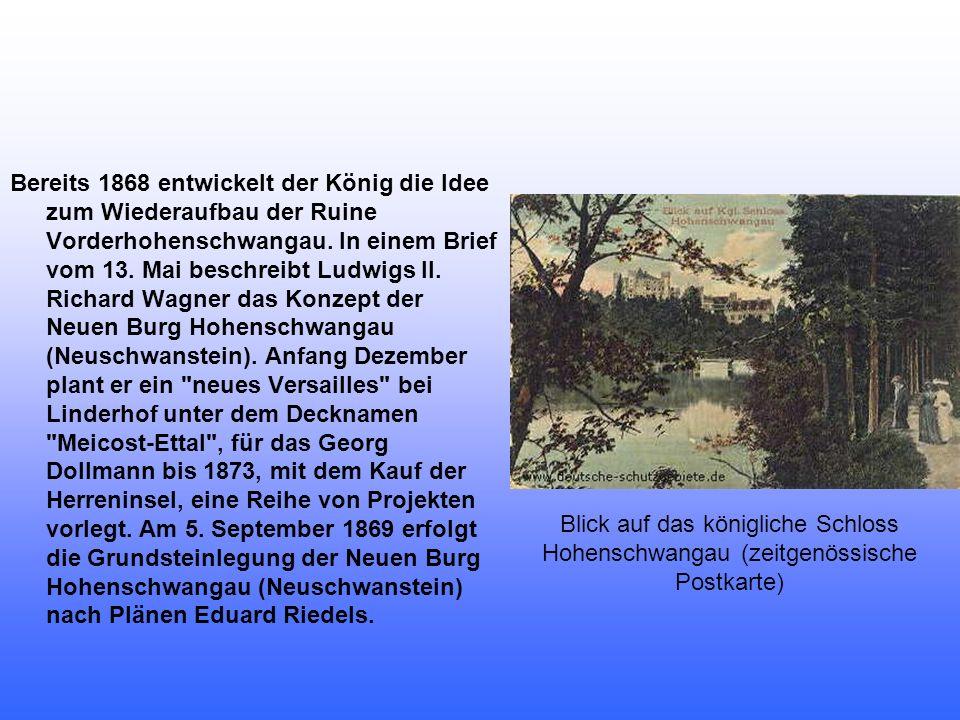Bereits 1868 entwickelt der König die Idee zum Wiederaufbau der Ruine Vorderhohenschwangau. In einem Brief vom 13. Mai beschreibt Ludwigs II. Richard Wagner das Konzept der Neuen Burg Hohenschwangau (Neuschwanstein). Anfang Dezember plant er ein neues Versailles bei Linderhof unter dem Decknamen Meicost-Ettal , für das Georg Dollmann bis 1873, mit dem Kauf der Herreninsel, eine Reihe von Projekten vorlegt. Am 5. September 1869 erfolgt die Grundsteinlegung der Neuen Burg Hohenschwangau (Neuschwanstein) nach Plänen Eduard Riedels.