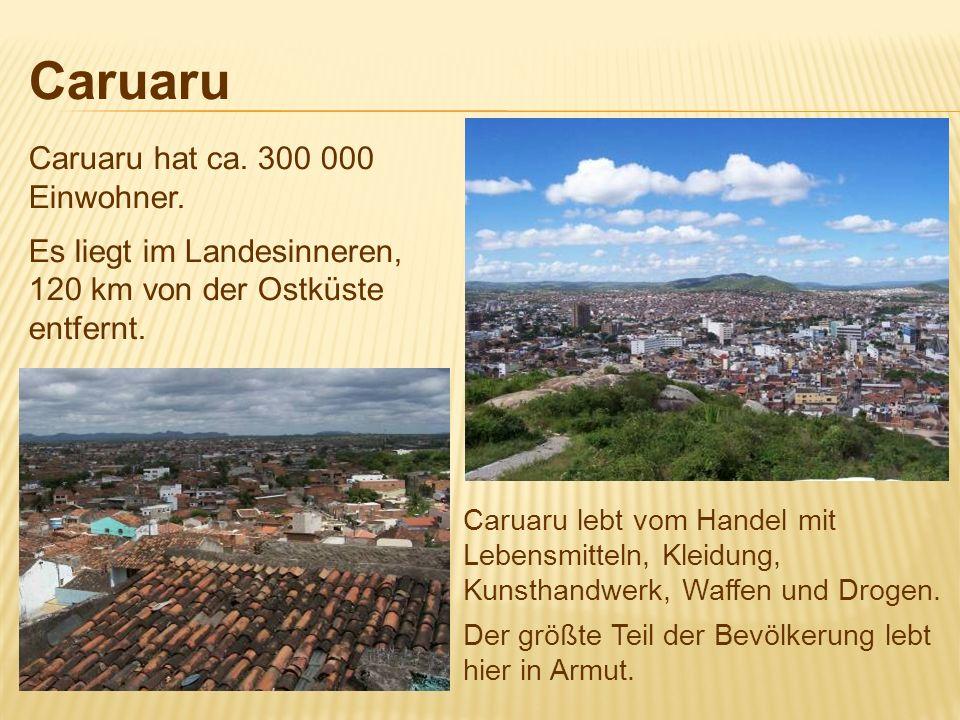 CaruaruCaruaru hat ca. 300 000 Einwohner. Es liegt im Landesinneren, 120 km von der Ostküste entfernt.