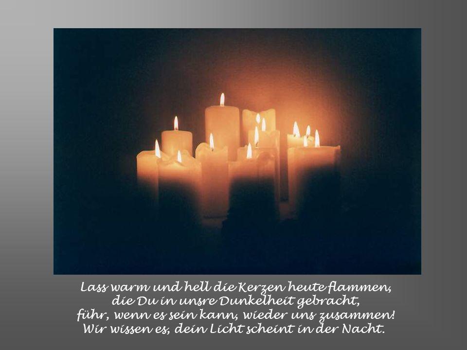 Lass warm und hell die Kerzen heute flammen, die Du in unsre Dunkelheit gebracht, führ, wenn es sein kann, wieder uns zusammen.