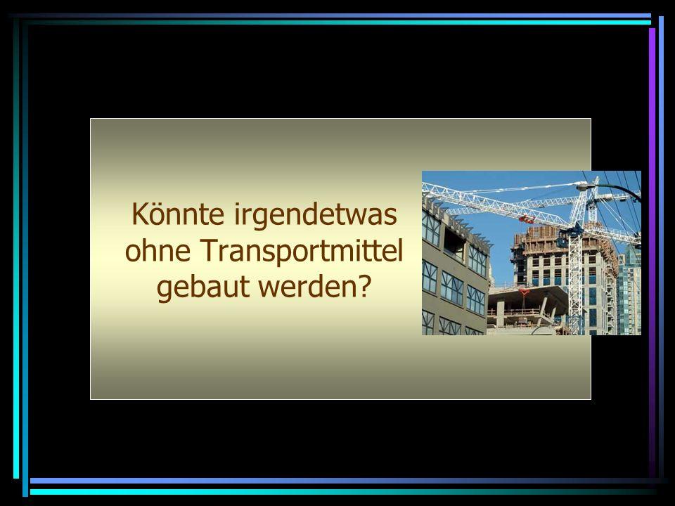 Könnte irgendetwas ohne Transportmittel gebaut werden