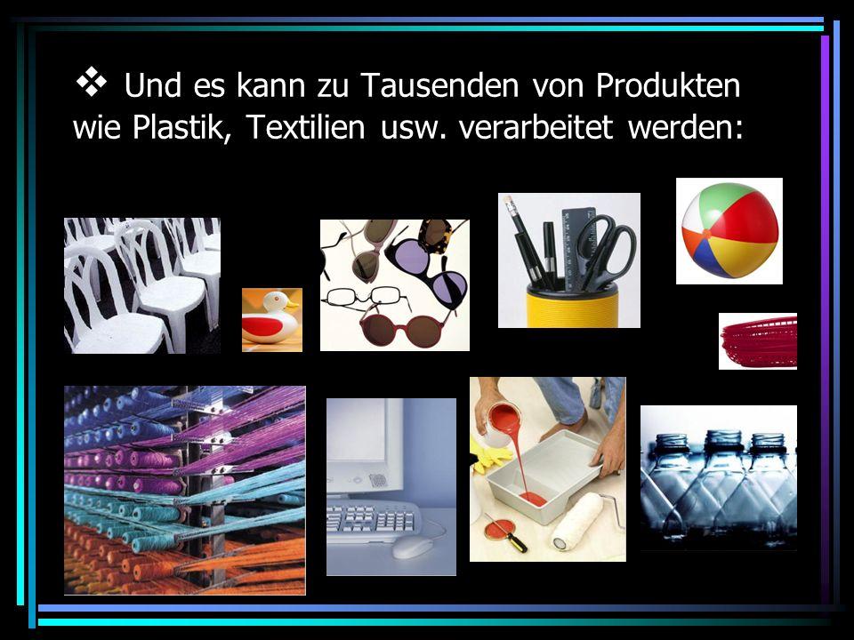 Und es kann zu Tausenden von Produkten wie Plastik, Textilien usw