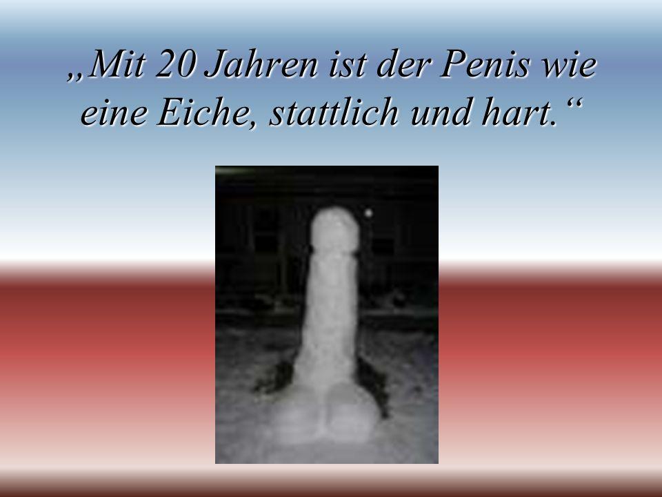 """""""Mit 20 Jahren ist der Penis wie eine Eiche, stattlich und hart."""