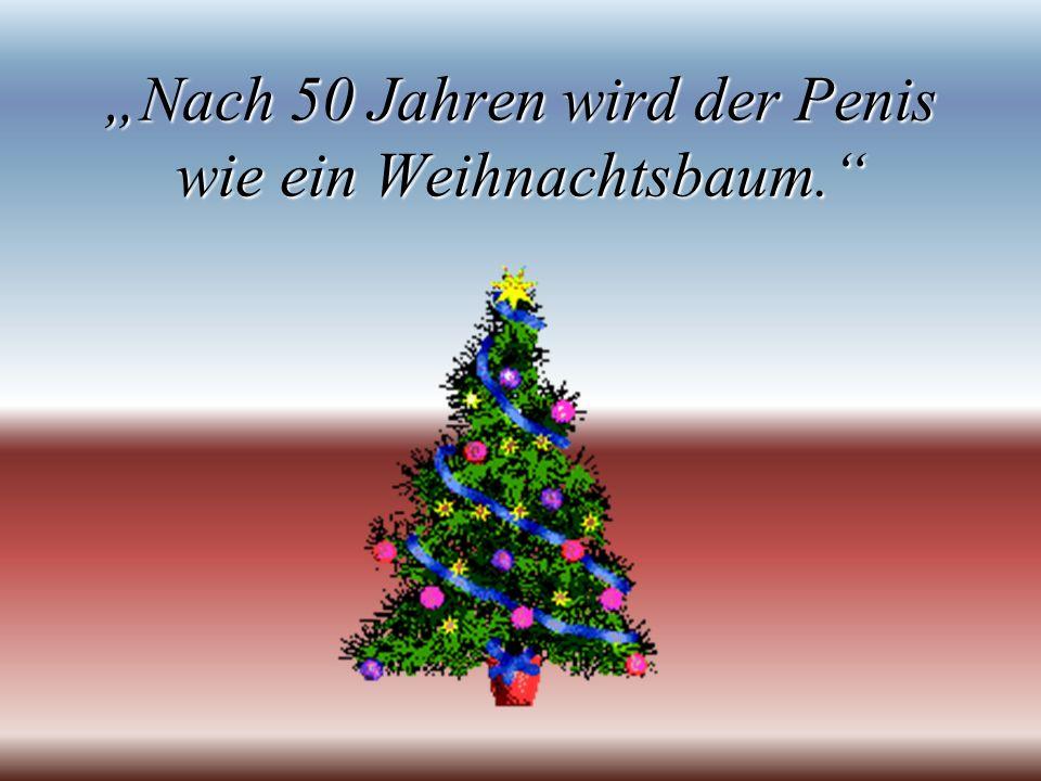 """""""Nach 50 Jahren wird der Penis wie ein Weihnachtsbaum."""