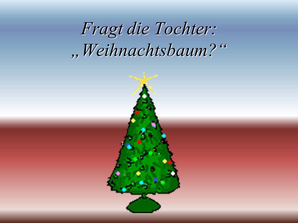 """Fragt die Tochter: """"Weihnachtsbaum"""