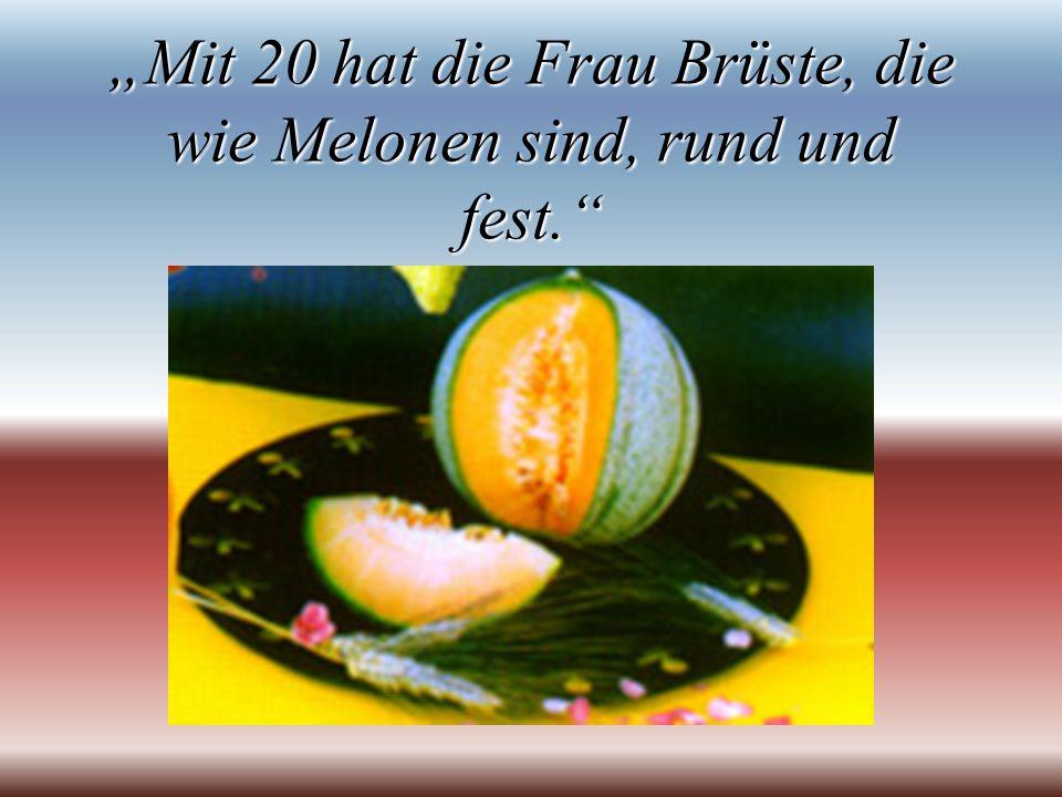 """""""Mit 20 hat die Frau Brüste, die wie Melonen sind, rund und fest."""