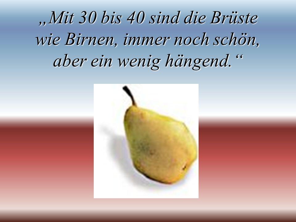 """""""Mit 30 bis 40 sind die Brüste wie Birnen, immer noch schön, aber ein wenig hängend."""
