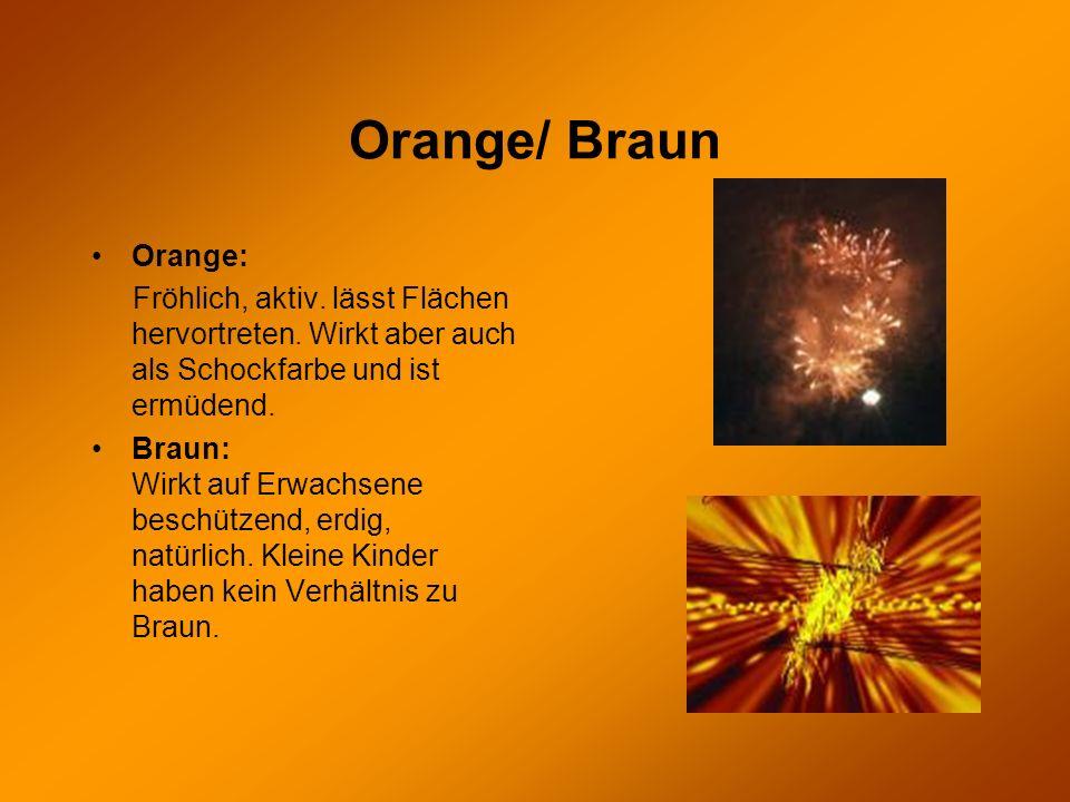 Orange/ Braun Orange: Fröhlich, aktiv. lässt Flächen hervortreten. Wirkt aber auch als Schockfarbe und ist ermüdend.
