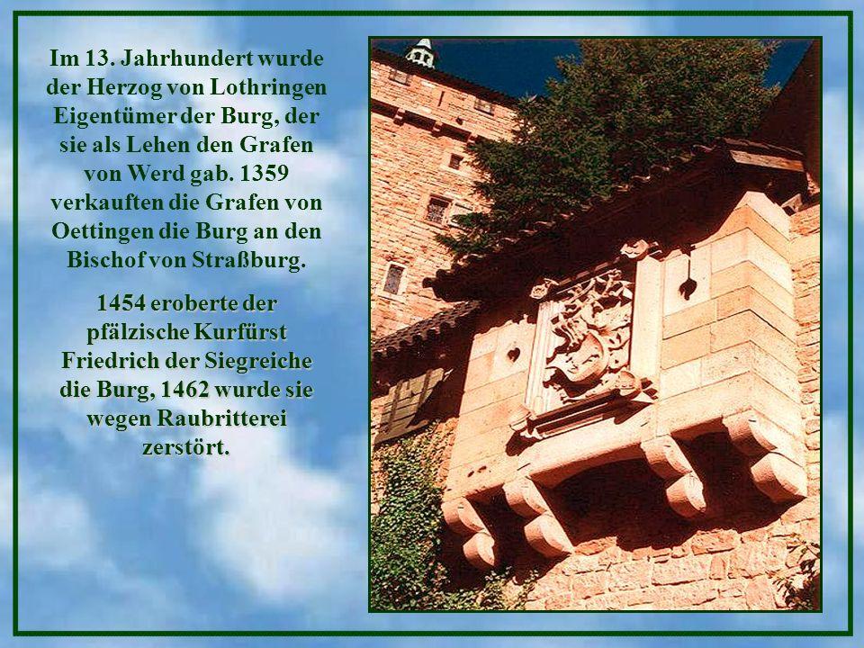 Im 13. Jahrhundert wurde der Herzog von Lothringen Eigentümer der Burg, der sie als Lehen den Grafen von Werd gab. 1359 verkauften die Grafen von Oettingen die Burg an den Bischof von Straßburg.