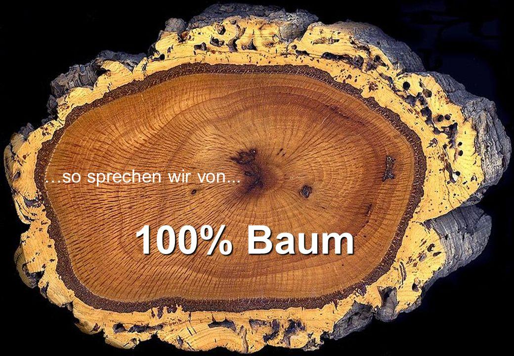 …so sprechen wir von... 100% Baum